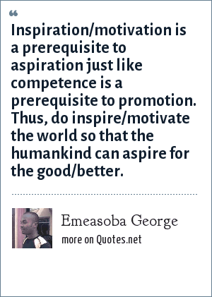Emeasoba George: Inspiration/motivation is a prerequisite to aspiration just like competence is a prerequisite to promotion. Thus, do inspire/motivate the world so that the humankind can aspire for the good/better.