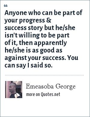 Emeasoba George: Anyone who can be part of your progress & success story but he/she isn't willing to be part of it, then apparently he/she is as good as against your success. You can say I said so.
