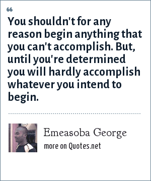 Emeasoba George: You shouldn't for any reason begin anything that you can't accomplish. But, until you're determined you will hardly accomplish whatever you intend to begin.