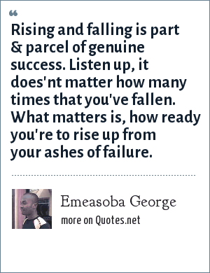 Emeasoba George: Rising and falling is part & parcel of genuine success. Listen up, it does'nt matter how many times that you've fallen. What matters is, how ready you're to rise up from your ashes of failure.