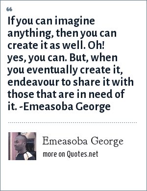 Emeasoba George: If you can imagine anything, then you can create it as well. Oh! Yes, you can. But, when you eventually create it, endeavour to share it with those that need it.