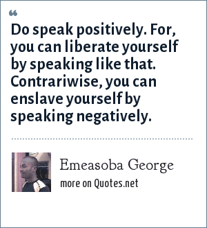 Emeasoba George: Do speak positively. For, you can liberate yourself by speaking like that. Contrariwise, you can enslave yourself by speaking negatively.