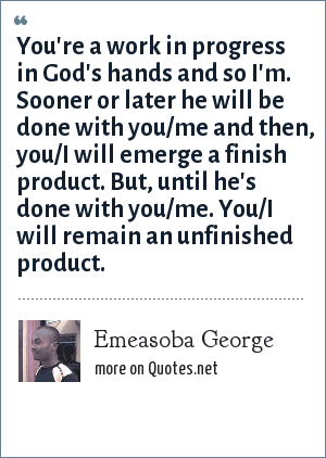 Emeasoba George: You're a work in progress in God's hands and so I'm. Sooner or later he will be done with you/me and then, you/I will emerge a finish product. But, until he's done with you/me. You/I will remain an unfinished product.