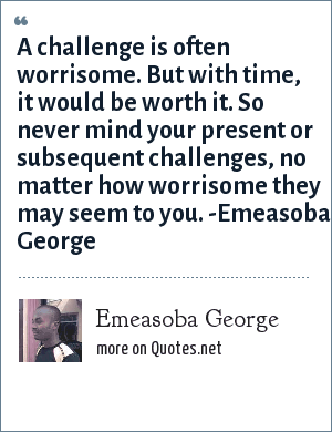 Emeasoba George: A challenge is often worrisome. But with time, it would be worth it. So never mind your present/subsequent challenges no matter how worrisome they may seem to you.
