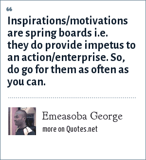 Emeasoba George: Inspirations/motivations are spring boards i.e. they do provide impetus to an action/enterprise. So, do go for them as often as you can.