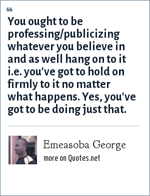 Emeasoba George: You ought to be professing/publicizing whatever you believe in and as well hang on to it i.e. you've got to hold on firmly to it no matter what happens. Yes, you've got to be doing just that.