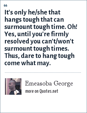 Emeasoba George: It's only he/she that hangs tough that can surmount tough time. Oh! Yes, until you're firmly resolved you can't/won't surmount tough times. Thus, dare to hang tough come what may.