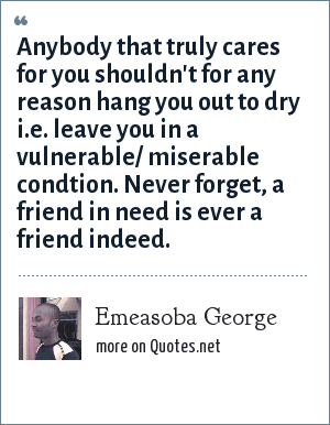 Emeasoba George: Anybody that truly cares for you shouldn't for any reason hang you out to dry i.e. leave you in a vulnerable/ miserable condtion. Never forget, a friend in need is ever a friend indeed.