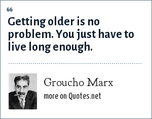 Groucho Marx: Getting older is no problem. You just have to live long enough.