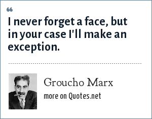 Groucho Marx: I never forget a face, but in your case I'll make an exception.