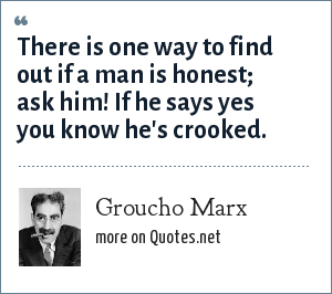 Groucho Marx: There is one way to find out if a man is honest; ask him! If he says yes you know he's crooked.