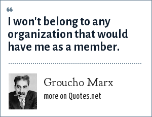 Groucho Marx: I won't belong to any organization that would have me as a member.