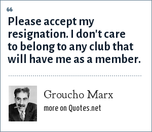 Groucho Marx: Please accept my resignation. I don't care to belong to any club that will have me as a member.