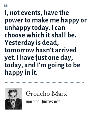 Groucho Marx: I, not events, have the power to make me happy or unhappy today. I can choose which it shall be. Yesterday is dead, tomorrow hasn't arrived yet. I have just one day, today, and I'm going to be happy in it.