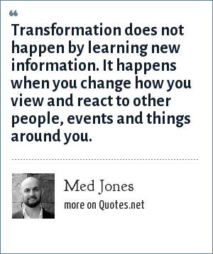 Med Jones: Transformation does not happen by learning new information. It happens when you change how you view and react to other people, events and things around you.