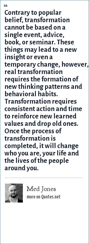 Med Jones: Contrary to popular belief, transformation cannot be based on a single event, advice, book, or seminar. These things may lead to a new insight or even a temporary change, however, real transformation requires the formation of new thinking patterns and behavioral habits. Transformation requires consistent action and time to reinforce new learned values and drop old ones. Once the process of transformation is completed, it will change who you are, your life and the lives of the people around you.