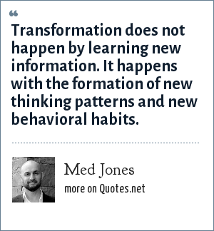 Med Jones: Transformation does not happen by learning new information. It happens with the formation of new thinking patterns and new behavioral habits.
