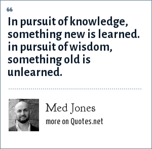 Med Jones: In pursuit of knowledge, something new is learned. in pursuit of wisdom, something old is unlearned.