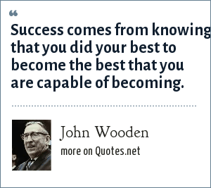 John Wooden: Success comes from knowing that you did your best to become the best that you are capable of becoming.