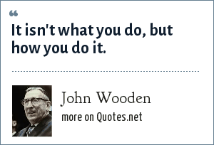 John Wooden: It isn't what you do, but how you do it.