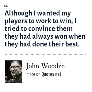 John Wooden: Although I wanted my players to work to win, I tried to convince them they had always won when they had done their best.