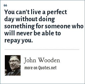 John Wooden: You can't live a perfect day without doing something for someone who will never be able to repay you.