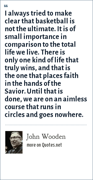 John Wooden: I always tried to make clear that basketball is not the ultimate. It is of small importance in comparison to the total life we live. There is only one kind of life that truly wins, and that is the one that places faith in the hands of the Savior. Until that is done, we are on an aimless course that runs in circles and goes nowhere.