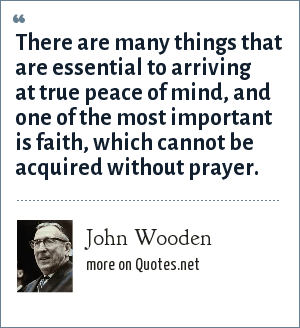 John Wooden: There are many things that are essential to arriving at true peace of mind, and one of the most important is faith, which cannot be acquired without prayer.