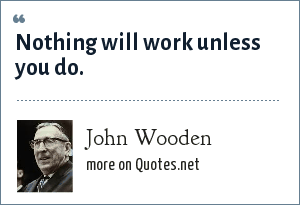 John Wooden: Nothing will work unless you do.