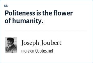 Joseph Joubert: Politeness is the flower of humanity.