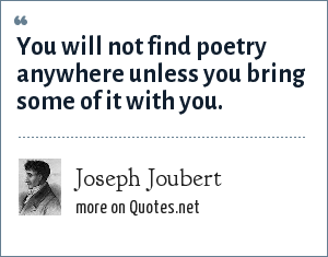Joseph Joubert: You will not find poetry anywhere unless you bring some of it with you.