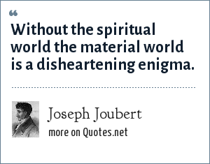 Joseph Joubert: Without the spiritual world the material world is a disheartening enigma.