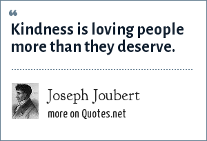 Joseph Joubert: Kindness is loving people more than they deserve.