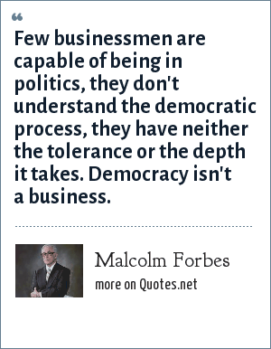 Malcolm Forbes: Few businessmen are capable of being in politics, they don't understand the democratic process, they have neither the tolerance or the depth it takes. Democracy isn't a business.