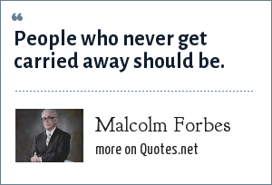 Malcolm Forbes: People who never get carried away should be.