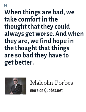 Malcolm Forbes: When things are bad, we take comfort in the thought that they could always get worse. And when they are, we find hope in the thought that things are so bad they have to get better.