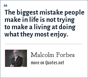 Malcolm Forbes: The biggest mistake people make in life is not trying to make a living at doing what they most enjoy.