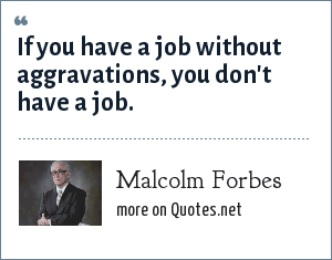 Malcolm Forbes: If you have a job without aggravations, you don't have a job.