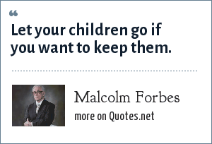 Malcolm Forbes: Let your children go if you want to keep them.