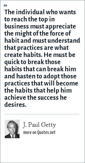 J. Paul Getty: The individual who wants to reach the top in business must appreciate the might of the force of habit and must understand that practices are what create habits. He must be quick to break those habits that can break him and hasten to adopt those practices that will become the habits that help him achieve the success he desires.