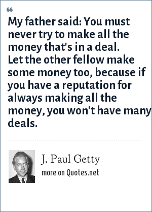 J. Paul Getty: My father said: You must never try to make all the money that's in a deal. Let the other fellow make some money too, because if you have a reputation for always making all the money, you won't have many deals.