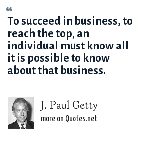 J. Paul Getty: To succeed in business, to reach the top, an individual must know all it is possible to know about that business.
