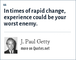 J. Paul Getty: In times of rapid change, experience could be your worst enemy.
