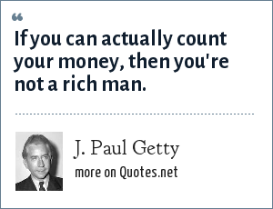 J. Paul Getty: If you can actually count your money, then you're not a rich man.