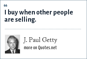 J. Paul Getty: I buy when other people are selling.