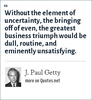 J. Paul Getty: Without the element of uncertainty, the bringing off of even, the greatest business triumph would be dull, routine, and eminently unsatisfying.