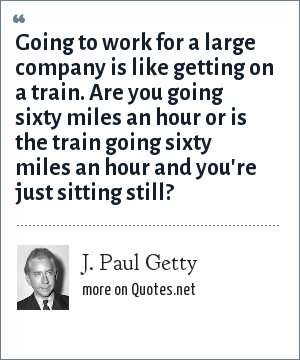 J. Paul Getty: Going to work for a large company is like getting on a train. Are you going sixty miles an hour or is the train going sixty miles an hour and you're just sitting still?