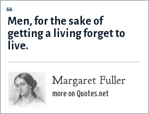 Margaret Fuller: Men, for the sake of getting a living forget to live.