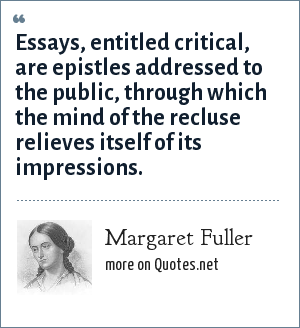 Margaret Fuller: Essays, entitled critical, are epistles addressed to the public, through which the mind of the recluse relieves itself of its impressions.