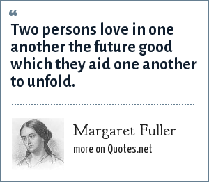 Margaret Fuller: Two persons love in one another the future good which they aid one another to unfold.